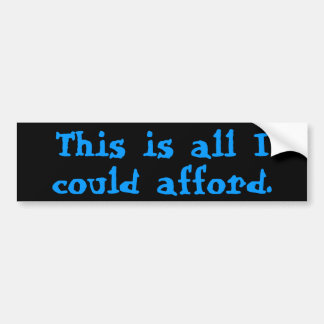 """""""This is all I could afford."""" Bumper Sticker"""