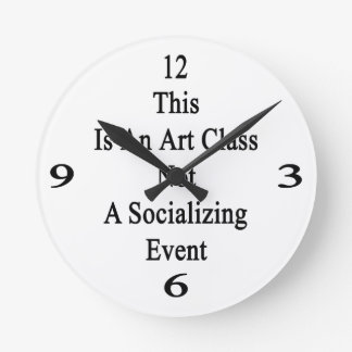 This Is An Art Class Not A Socializing Event Round Clock