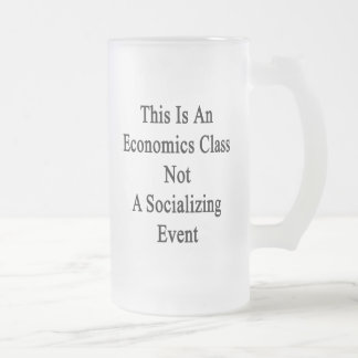This Is An Economics Class Not A Socializing Event 16 Oz Frosted Glass Beer Mug