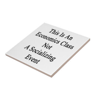 This Is An Economics Class Not A Socializing Event Small Square Tile