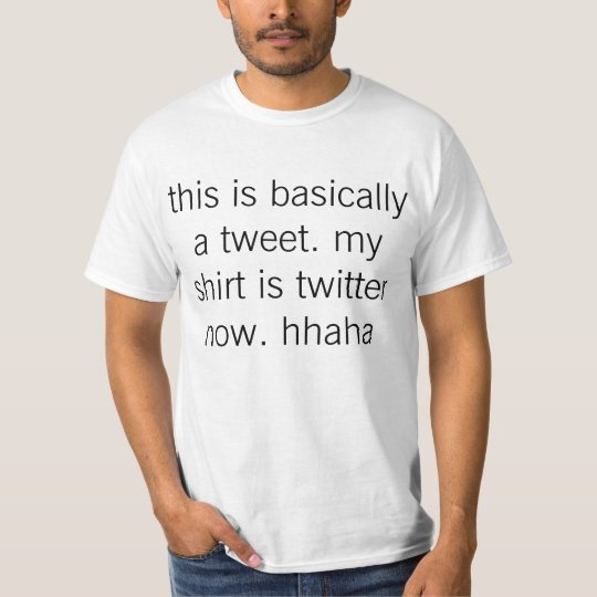 this is basically a tweet. my shirt is twitter now