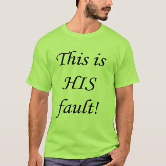 This is HIS fault! T-Shirt