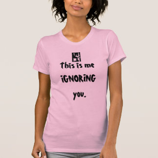 This is me IGNORING you. T-Shirt
