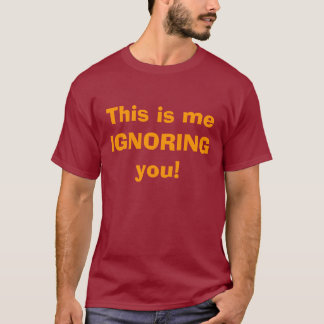 This is me IGNORING you! T-Shirt