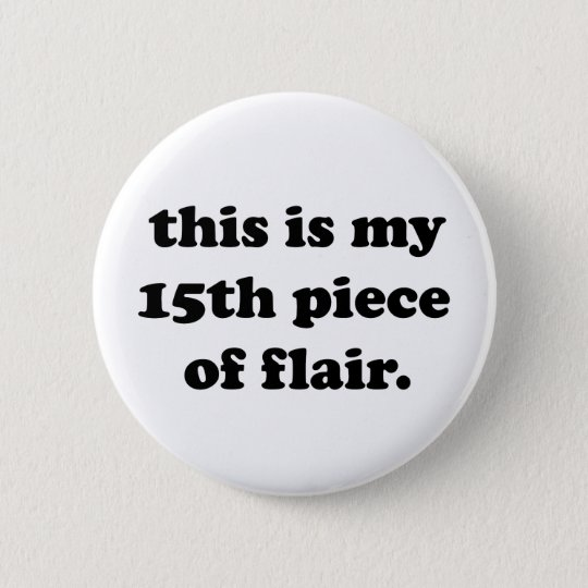 This Is My 15th Piece Of Flair Funny Quote Pinback Button Zazzlecom