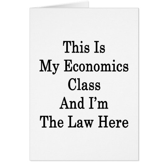 This Is My Economics Class And I'm The Law Here Card