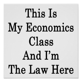 This Is My Economics Class And I'm The Law Here Poster