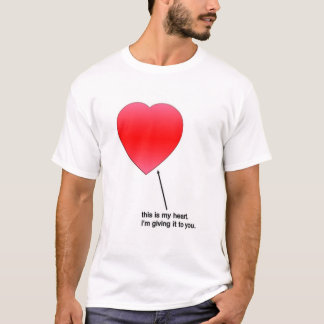 This is my heart. I'm giving it to you.  T-Shirt