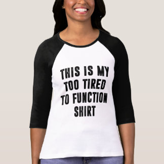 This is my too tired to function Shirt