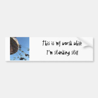 This is my world while I'm standing still Car Bumper Sticker