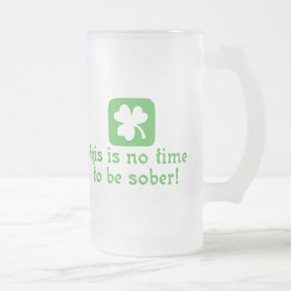 This is NO Time To Be SOBER! Frosted Glass Beer Mug