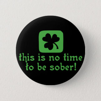 This is NO Time To Be SOBER! Pinback Button