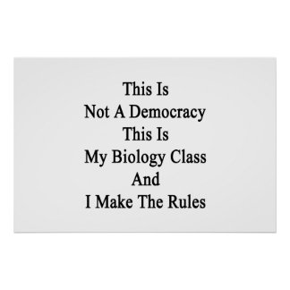 This Is Not A Democracy This Is My Biology Class A Poster