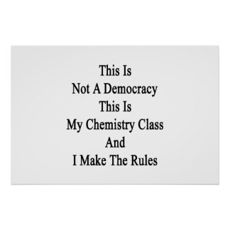 This Is Not A Democracy This Is My Chemistry Class Poster