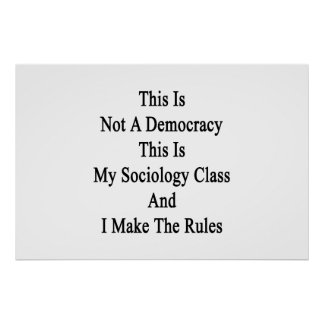 This Is Not A Democracy This Is My Sociology Class Posters