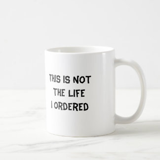 This is NOT The Life  I Ordered Classic White Coffee Mug
