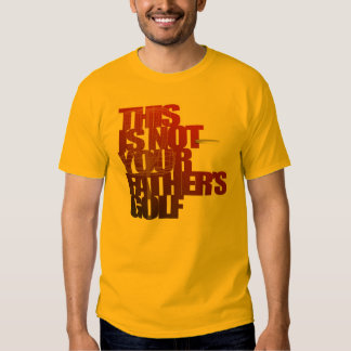 This is not your father's golf. tee shirt