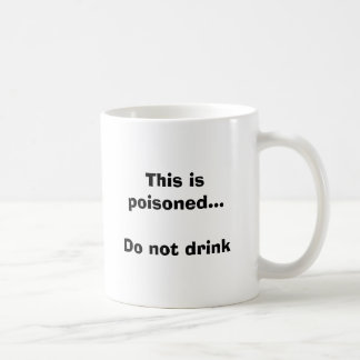 This is poisoned...Do not drink Coffee Mug