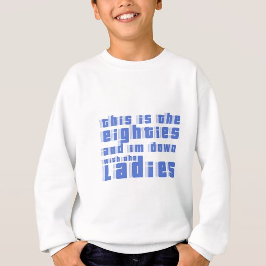 this is the 80s and im down with the ladies sweatshirt
