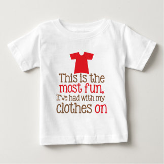 This is the most fun I've had with my clothes on Baby T-Shirt