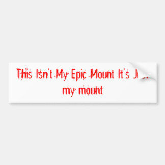 This Isn't My Epic Mount It's Just my mount Bumper Sticker