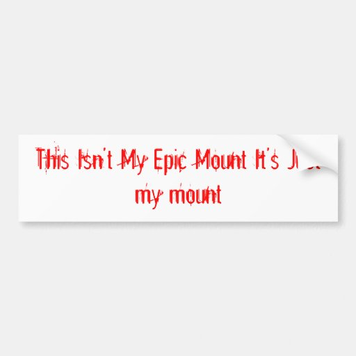 This Isn't My Epic Mount It's Just my mount Bumper Stickers