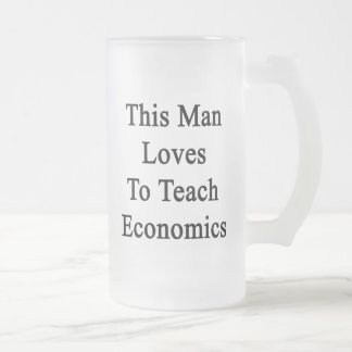 This Man Loves To Teach Economics 16 Oz Frosted Glass Beer Mug