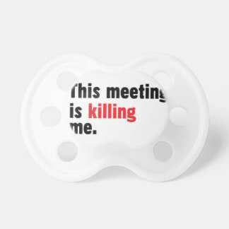 This meeting is killing me pacifier. pacifier