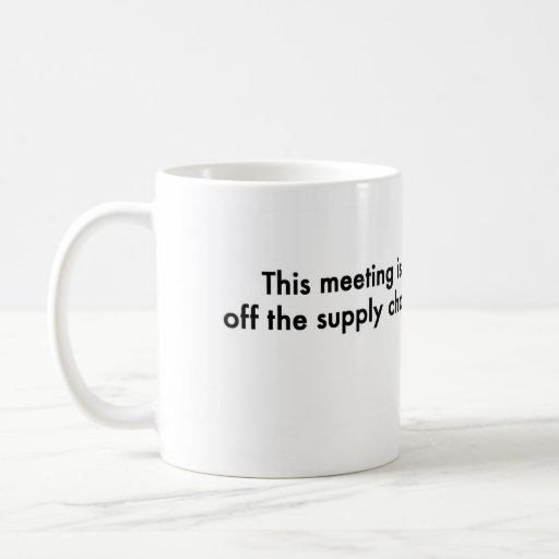 This meeting is off the supply chain Classic White Coffee Mug