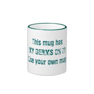 This mug has MY GERMS ON IT!Use your own mug