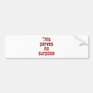 This perves no surpose bumper stickers