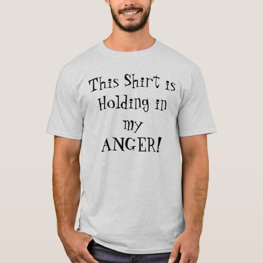 This Shirt is Holding in my ANGER!