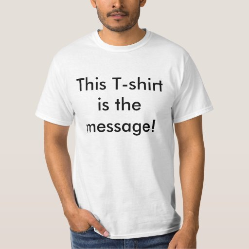 This T-shirt is the message!