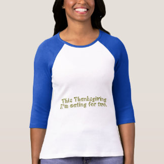 This Thanksgiving I'm eating for two T-Shirt