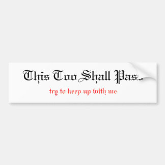 This Too Shall Pass, unless you can keep up wit... Bumper Sticker