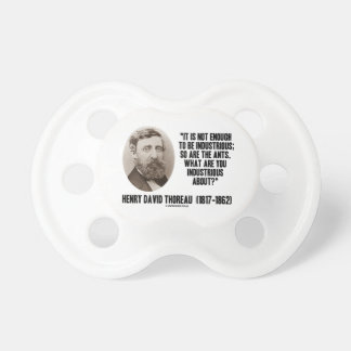 Thoreau Not Enough To Be Industrious So Are Ants Pacifier
