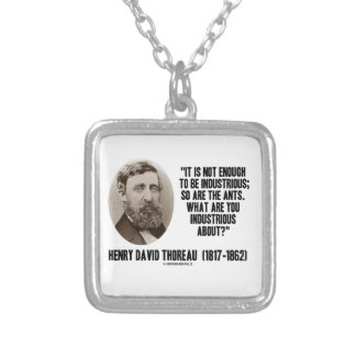 Thoreau Not Enough To Be Industrious So Are Ants Silver Plated Necklace
