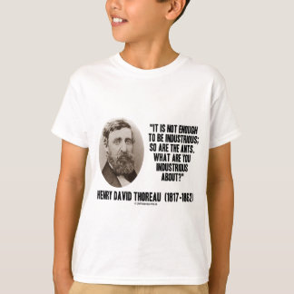 Thoreau Not Enough To Be Industrious So Are Ants T-Shirt