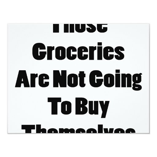 Those Groceries Are Not Going To Buy Themselves 4.25x5.5 Paper Invitation Card