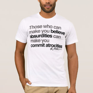 Those who can make you believe absurdities can mak T-Shirt