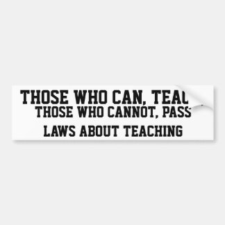 THOSE WHO CAN TEACH, THOSE WHO CANNOT PASS LAWS BUMPER STICKER