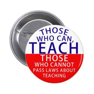 Those who can, teach. Those who cannot, pass laws Button