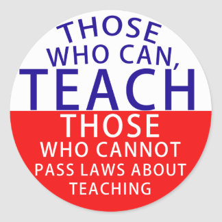 Those who can, teach. Those who cannot, pass laws Classic Round Sticker
