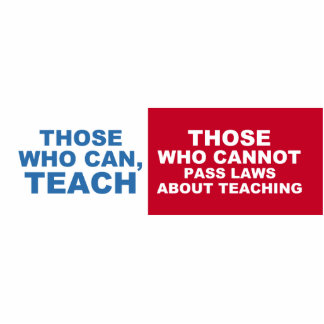 Those who can teach, those who cannot, pass laws cutout