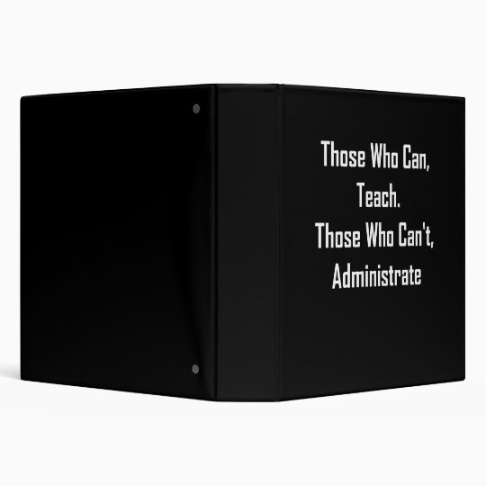 Those Who Can, Teach. Those Who Can't,Administrate 3 Ring Binder