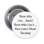 Those who can, Teach! Those who can't pass Laws Pinback Buttons