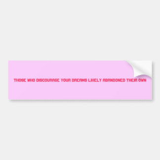 Those who discourage your dreams likely abandon... bumper sticker