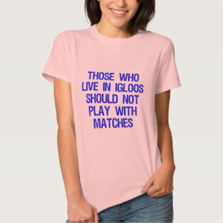 Those Who Live In Igloos Should Not Play w/Matches Shirts