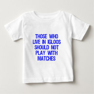Those Who Live In Igloos Should Not Play w/Matches T-shirts