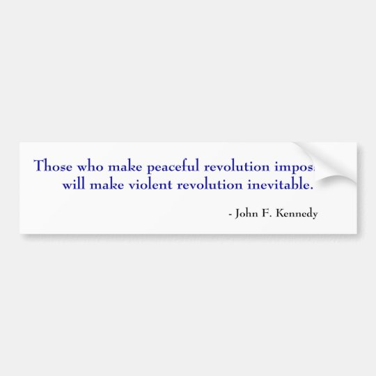 Those who make peaceful revolution impossible w... bumper sticker